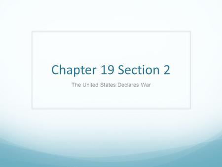 Chapter 19 Section 2 The United States Declares War.