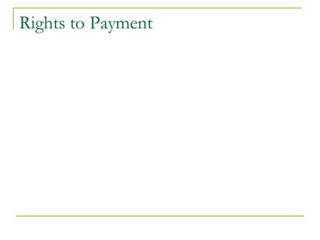 Rights to Payment. Almost all transactions give rise to rights to payment.  Example: I buy a car from you, but we agree I will pay you later. You now.