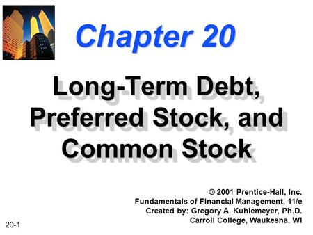 20-1 Chapter 20 Long-Term Debt, Preferred Stock, and Common Stock © 2001 Prentice-Hall, Inc. Fundamentals of Financial Management, 11/e Created by: Gregory.