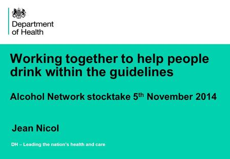 Working together to help people drink within the guidelines Alcohol Network stocktake 5 th November 2014 DH – Leading the nation's health and care Jean.