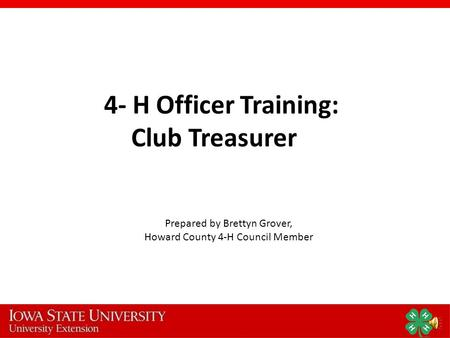 4- H Officer Training: Club Treasurer Prepared by Brettyn Grover, Howard County 4-H Council Member.