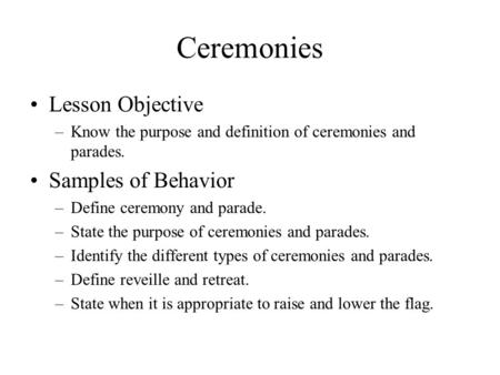 Ceremonies Lesson Objective –Know the purpose and definition of ceremonies and parades. Samples of Behavior –Define ceremony and parade. –State the purpose.