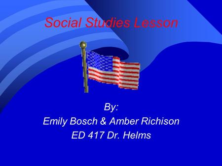 Social Studies Lesson By: Emily Bosch & Amber Richison ED 417 Dr. Helms.