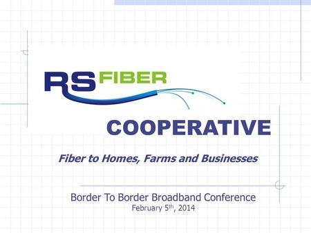 COOPERATIVE Border To Border Broadband Conference February 5 th, 2014 Fiber to Homes, Farms and Businesses.