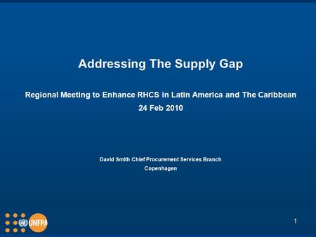 1 Addressing The Supply Gap Regional Meeting to Enhance RHCS in Latin America and The Caribbean 24 Feb 2010 David Smith Chief Procurement Services Branch.