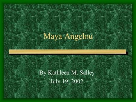 Maya Angelou By Kathleen M. Salley July 19, 2002.