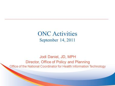 ONC Activities September 14, 2011 Jodi Daniel, JD, MPH Director, Office of Policy and Planning Office of the National Coordinator for Health Information.
