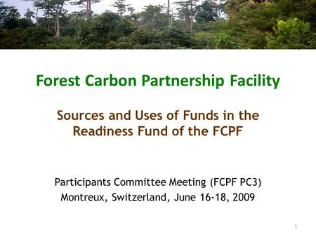 Forest Carbon Partnership Facility Participants Committee Meeting (FCPF PC3) Montreux, Switzerland, June 16-18, 2009 Sources and Uses of Funds in the Readiness.