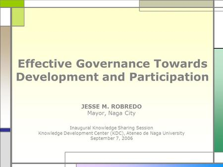 Effective Governance Towards Development and Participation JESSE M. ROBREDO Mayor, Naga City Inaugural Knowledge Sharing Session Knowledge Development.