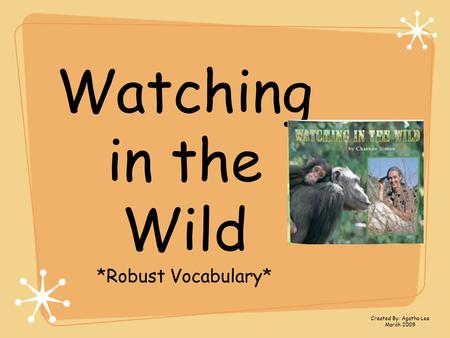 Watching in the Wild *Robust Vocabulary* Created By: Agatha Lee March 2009.