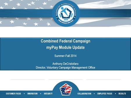 1 Combined Federal Campaign myPay Module Update Summer-Fall 2014 Anthony DeCristofaro Director, Voluntary Campaign Management Office.