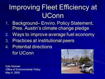 Improving Fleet Efficiency at UConn 1. Background– Enviro. Policy Statement, Pres. Austin's climate change pledge 2. Ways to improve average fuel economy.