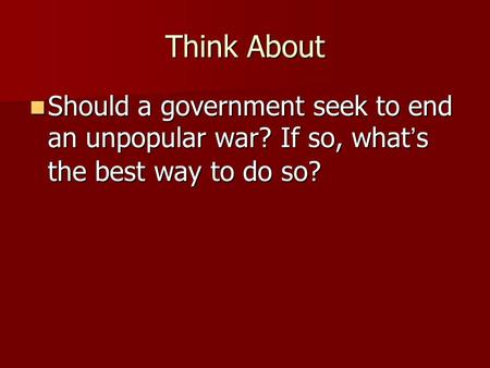 Think About Should a government seek to end an unpopular war? If so, what's the best way to do so? Should a government seek to end an unpopular war? If.