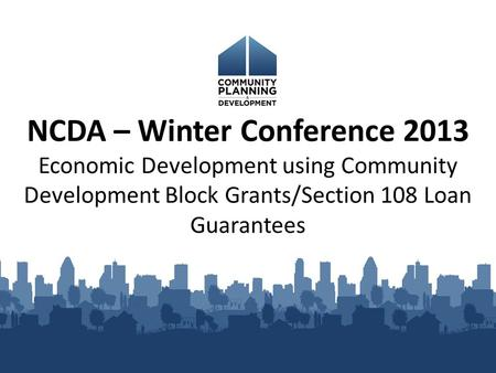 NCDA – Winter Conference 2013 Economic Development using Community Development Block Grants/Section 108 Loan Guarantees.