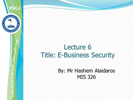 By: Mr Hashem Alaidaros MIS 326 Lecture 6 Title: E-Business Security.