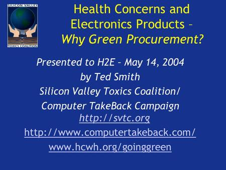 Health Concerns and Electronics Products – Why Green Procurement? Presented to H2E – May 14, 2004 by Ted Smith Silicon Valley Toxics Coalition/ Computer.