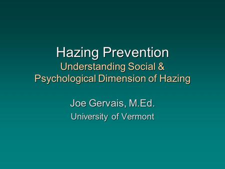 Hazing Prevention Understanding Social & Psychological Dimension of Hazing Joe Gervais, M.Ed. University of Vermont.