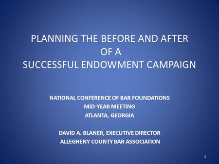 PLANNING THE BEFORE AND AFTER OF A SUCCESSFUL ENDOWMENT CAMPAIGN NATIONAL CONFERENCE OF BAR FOUNDATIONS MID-YEAR MEETING ATLANTA, GEORGIA DAVID A. BLANER,