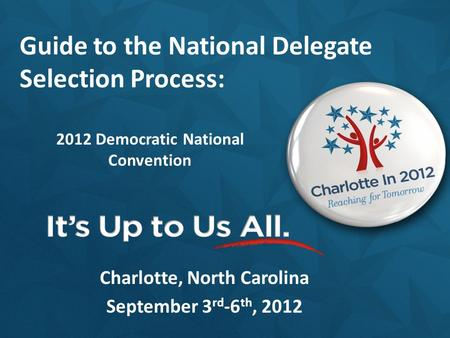 2012 Democratic National Convention Charlotte, North Carolina September 3 rd -6 th, 2012 Guide to the National Delegate Selection Process:
