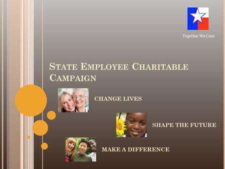S TATE E MPLOYEE C HARITABLE C AMPAIGN CHANGE LIVES Together We Care SHAPE THE FUTURE MAKE A DIFFERENCE.