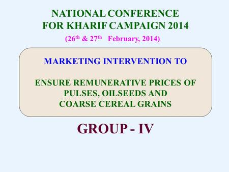 NATIONAL CONFERENCE FOR KHARIF CAMPAIGN 2014 (26 th & 27 th February, 2014) GROUP - IV MARKETING INTERVENTION TO ENSURE REMUNERATIVE PRICES OF PULSES,