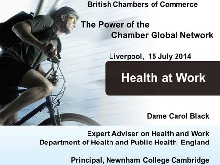 British Chambers of Commerce The Power of the Chamber Global Network Liverpool, 15 July 2014 Dame Carol Black Expert Adviser on Health and Work Department.