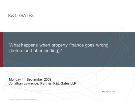 What happens when property finance goes wrong (before and after lending)? Monday 14 September 2009 Jonathan Lawrence, Partner, K&L Gates LLP.