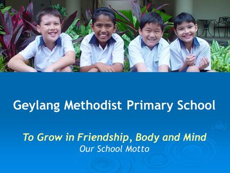 Geylang Methodist Primary School To Grow in Friendship, Body and Mind Our School Motto.