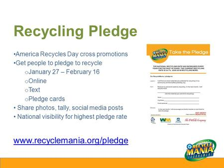 Recycling Pledge America Recycles Day cross promotions Get people to pledge to recycle o January 27 – February 16 o Online o Text o Pledge cards Share.