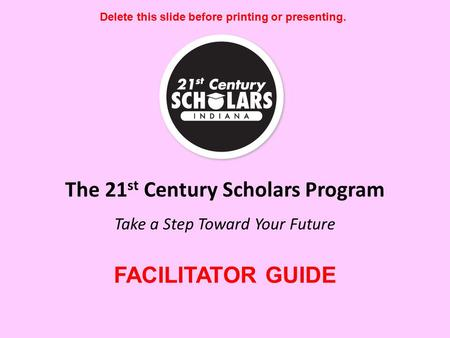 The 21 st Century Scholars Program Take a Step Toward Your Future Delete this slide before printing or presenting. FACILITATOR GUIDE.