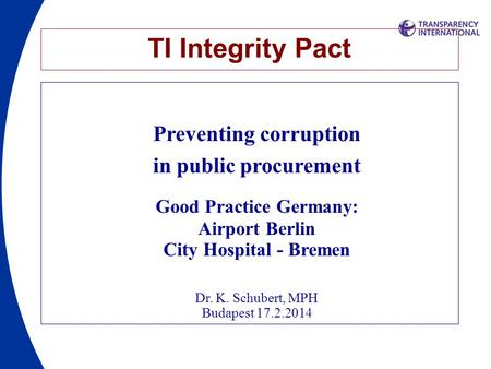 TI Integrity Pact Preventing corruption in public procurement Good Practice Germany: Airport Berlin City Hospital - Bremen Dr. K. Schubert, MPH Budapest.