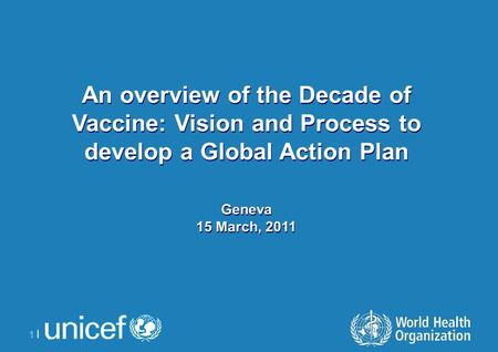 1 |1 | An overview of the Decade of Vaccine: Vision and Process to develop a Global Action Plan Geneva 15 March, 2011 An overview of the Decade of Vaccine: