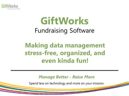 GiftWorks Fundraising Software Manage Better - Raise More Spend less on technology and more on your mission. Making data management stress-free, organized,