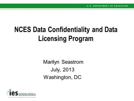 NCES Data Confidentiality and Data Licensing Program Marilyn Seastrom July, 2013 Washington, DC.