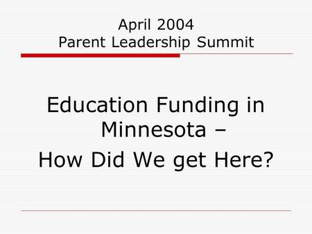 April 2004 Parent Leadership Summit Education Funding in Minnesota – How Did We get Here?