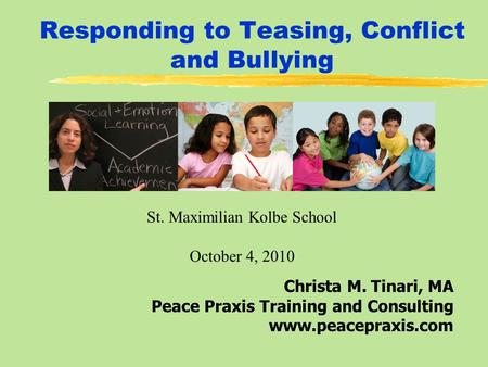 Responding to Teasing, Conflict and Bullying Christa M. Tinari, MA Peace Praxis Training and Consulting www.peacepraxis.com St. Maximilian Kolbe School.