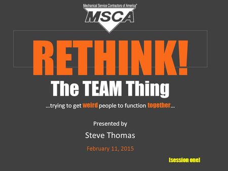 The TEAM Thing …trying to get weird people to function together … Presented by Steve Thomas February 11, 2015 [session one] RETHINK!