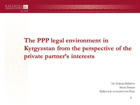 The PPP legal environment in Kyrgyzstan from the perspective of the private partner's interests Ms. Gulnara Kalikova Senior Partner Kalikova & Associates.