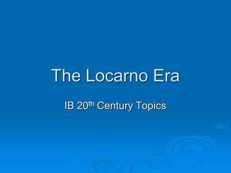 The Locarno Era IB 20 th Century Topics. Before the Locarno Era  After the Paris Peace Conference of 1919, the world witnessed all sorts of strife and.