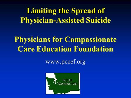 Limiting the Spread of Physician-Assisted Suicide Physicians for Compassionate Care Education Foundation www.pccef.org.