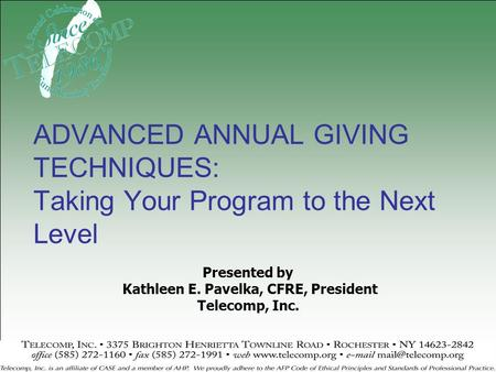 Presented by Kathleen E. Pavelka, CFRE, President Telecomp, Inc. ADVANCED ANNUAL GIVING TECHNIQUES: Taking Your Program to the Next Level.