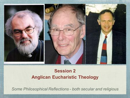 Session 2 Anglican Eucharistic Theology Some Philosophical Reflections - both secular and religious.