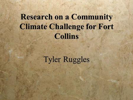 Research on a Community Climate Challenge for Fort Collins Tyler Ruggles.