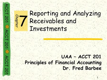 ACCT 201 ACCT 201 ACCT 201 1 Reporting and Analyzing Receivables and Investments UAA – ACCT 201 Principles of Financial Accounting Dr. Fred Barbee Chapter.