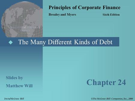  The Many Different Kinds of Debt Principles of Corporate Finance Brealey and Myers Sixth Edition Slides by Matthew Will Chapter 24 © The McGraw-Hill.