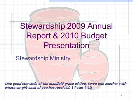 1 Stewardship 2009 Annual Report & 2010 Budget Presentation Stewardship Ministry Like good stewards of the manifold grace of God, serve one another with.