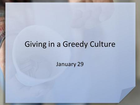 Giving in a Greedy Culture January 29. Think About It … Why do you think so many people in today's world are greedy? At the same time, our greedy culture.