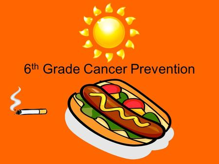 6 th Grade Cancer Prevention. Cancer Warning Signs Change in bowl or bladder habits. A sore that does not heal. Unusual bleeding Thickening or lump in.