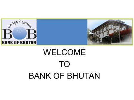 WELCOME TO BANK OF BHUTAN. Copyright © 2009, Bank of Bhutan. All rights reserved. 2 Outline 1. History & Back Ground 2. Products & Services  Deposit.