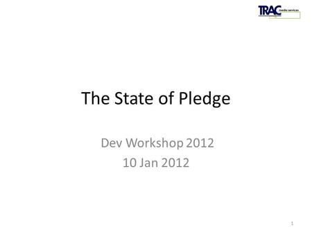 PledgeTRAC 2011 The State of Pledge Dev Workshop 2012 10 Jan 2012 1.